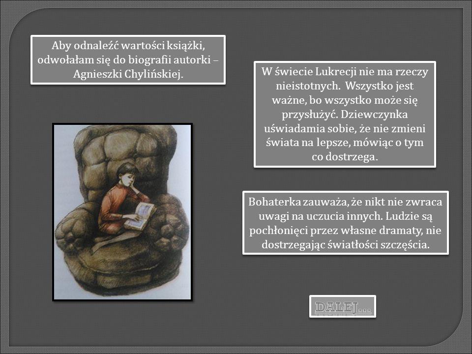 Aby odnaleźć wartości książki, odwołałam się do biografii autorki – Agnieszki Chylińskiej. W świecie Lukrecji nie ma rzeczy nieistotnych. Wszystko jes