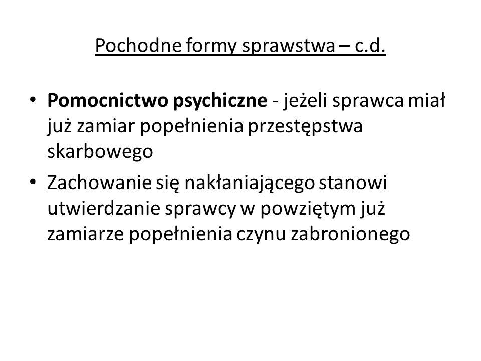 Pochodne formy sprawstwa – c.d. Pomocnictwo psychiczne - jeżeli sprawca miał już zamiar popełnienia przestępstwa skarbowego Zachowanie się nakłaniając