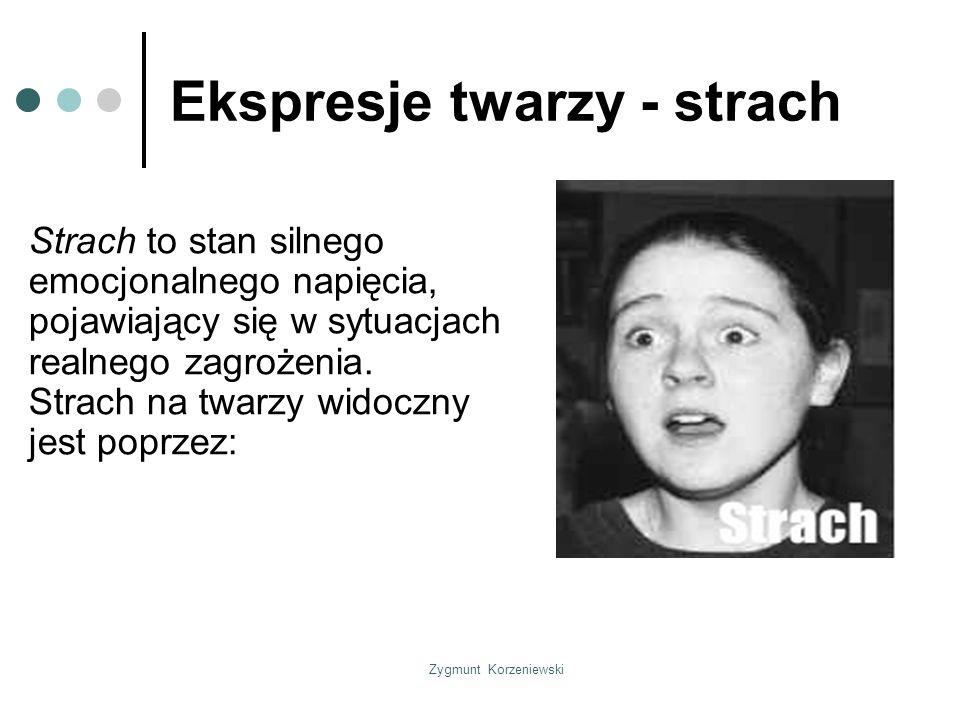 Zygmunt Korzeniewski Ekspresje twarzy - strach Strach to stan silnego emocjonalnego napięcia, pojawiający się w sytuacjach realnego zagrożenia.