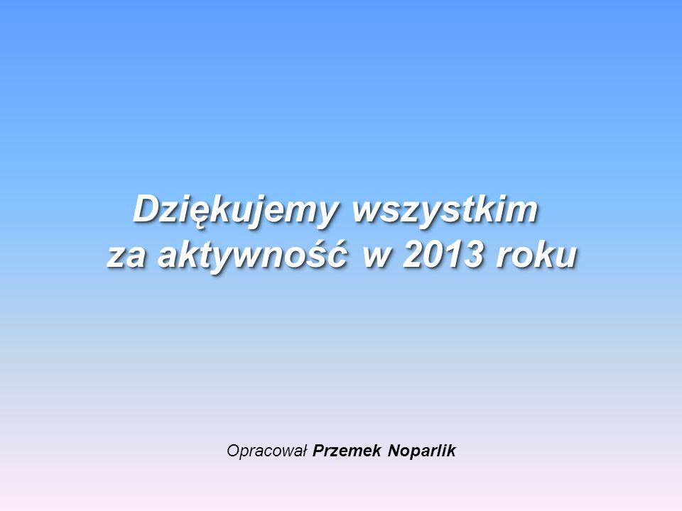 Opracował Przemek Noparlik Dziękujemy wszystkim za aktywność w 2013 roku Dziękujemy wszystkim za aktywność w 2013 roku
