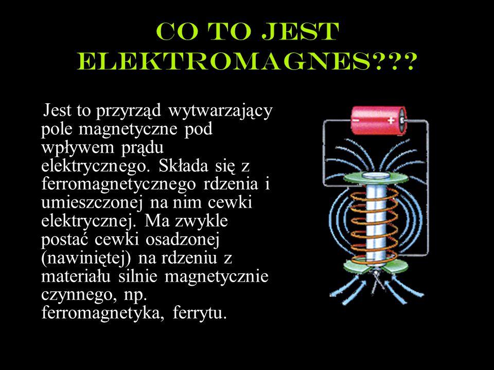 Co to jest elektromagnes??? Jest to przyrząd wytwarzający pole magnetyczne pod wpływem prądu elektrycznego. Składa się z ferromagnetycznego rdzenia i