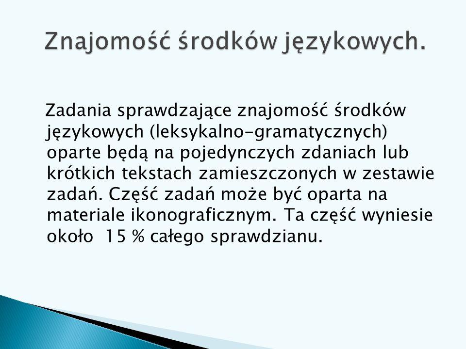 Zadania sprawdzające znajomość środków językowych (leksykalno-gramatycznych) oparte będą na pojedynczych zdaniach lub krótkich tekstach zamieszczonych