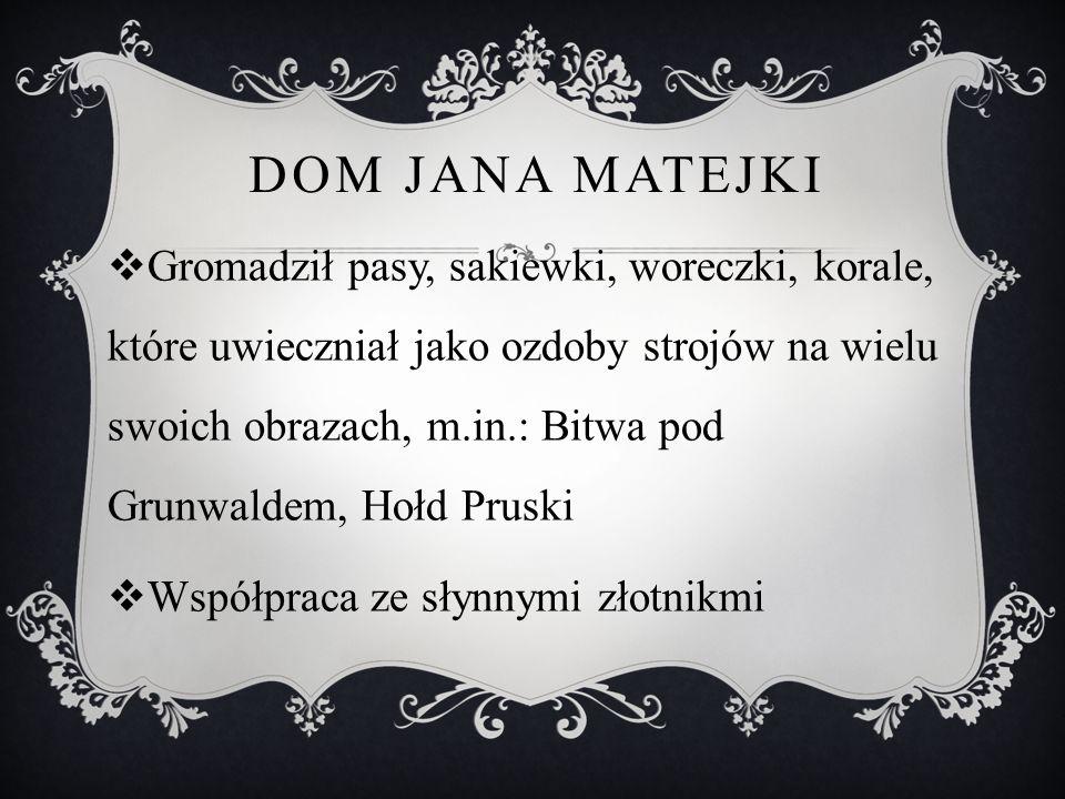 DOM JANA MATEJKI  Gromadził pasy, sakiewki, woreczki, korale, które uwieczniał jako ozdoby strojów na wielu swoich obrazach, m.in.: Bitwa pod Grunwal