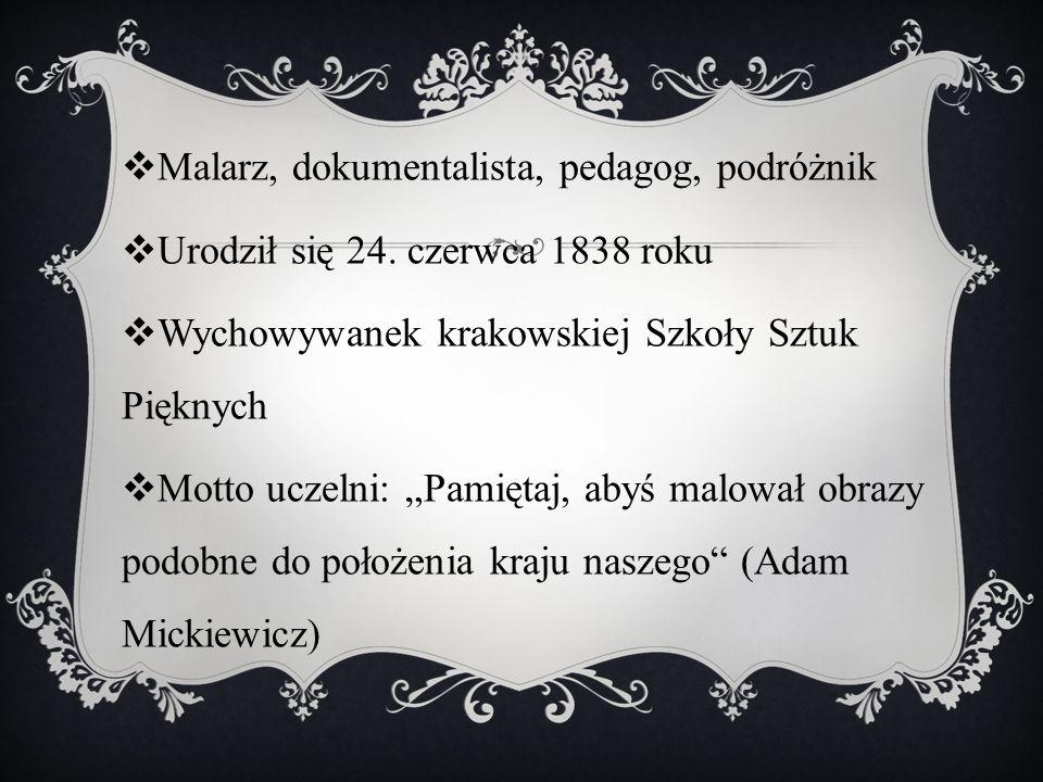 """ Malarz, dokumentalista, pedagog, podróżnik  Urodził się 24. czerwca 1838 roku  Wychowywanek krakowskiej Szkoły Sztuk Pięknych  Motto uczelni: """"Pa"""