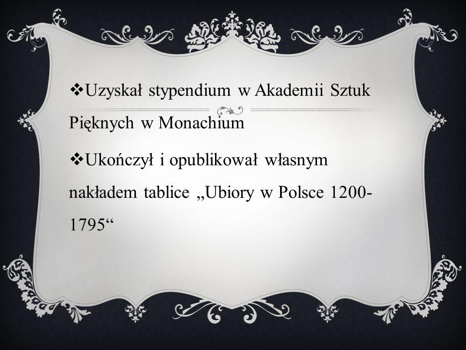 """ Uzyskał stypendium w Akademii Sztuk Pięknych w Monachium  Ukończył i opublikował własnym nakładem tablice """"Ubiory w Polsce 1200- 1795"""""""
