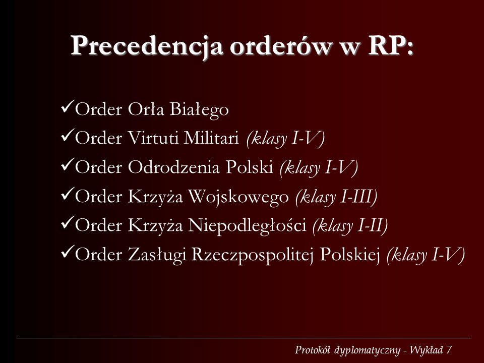 Protokół dyplomatyczny - Wykład 7 Precedencja orderów w RP: Order Orła Białego Order Virtuti Militari (klasy I-V) Order Odrodzenia Polski (klasy I-V)