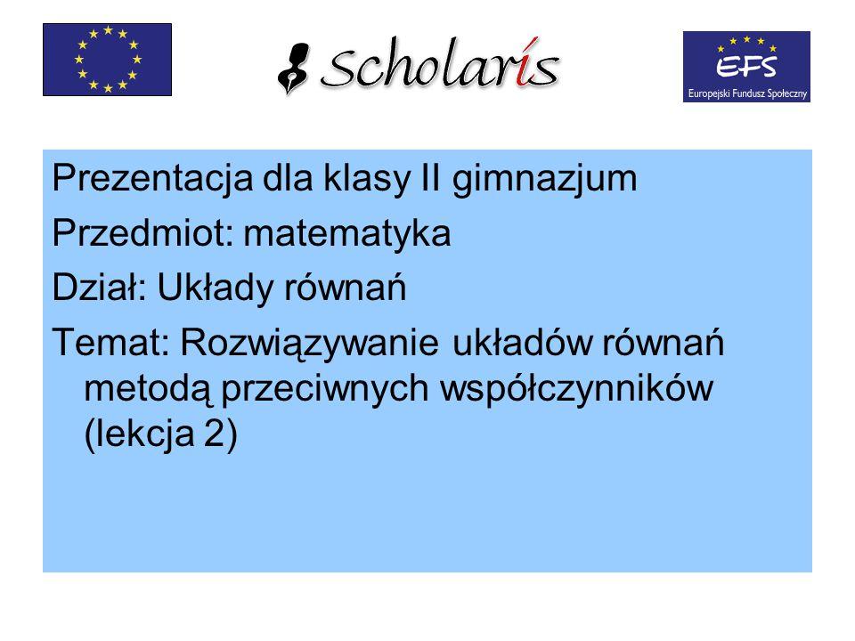 Prezentacja dla klasy II gimnazjum Przedmiot: matematyka Dział: Układy równań Temat: Rozwiązywanie układów równań metodą przeciwnych współczynników (lekcja 2)