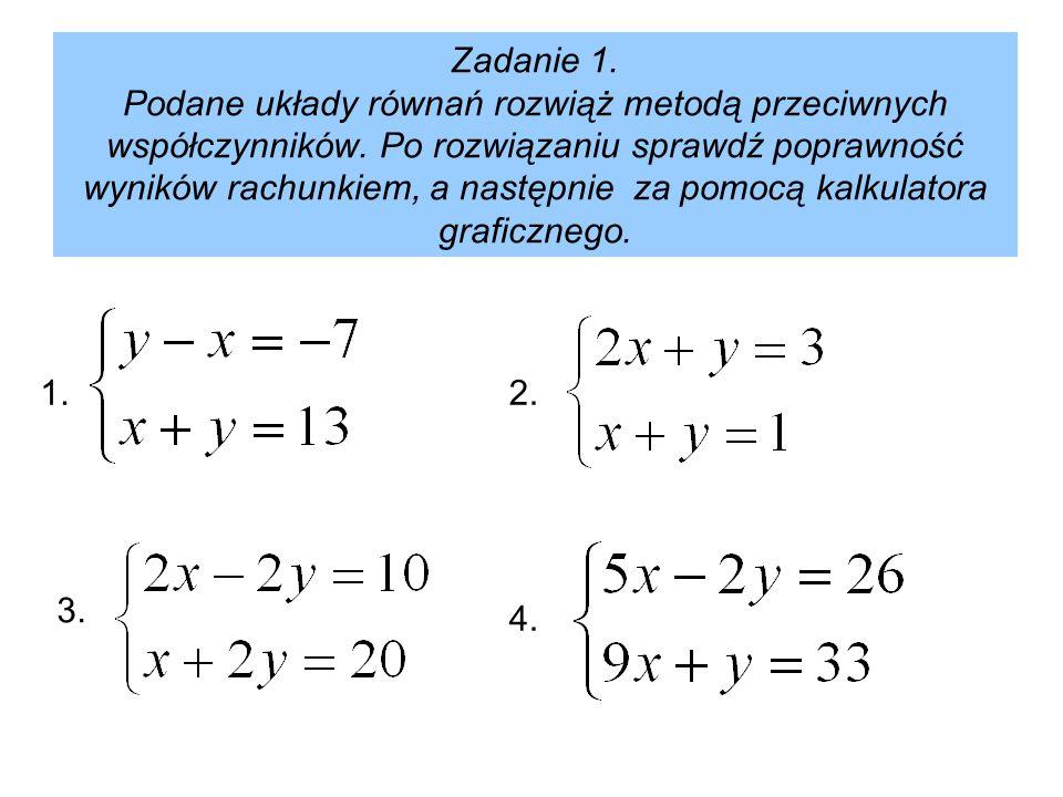 Zadanie 1. Podane układy równań rozwiąż metodą przeciwnych współczynników. Po rozwiązaniu sprawdź poprawność wyników rachunkiem, a następnie za pomocą