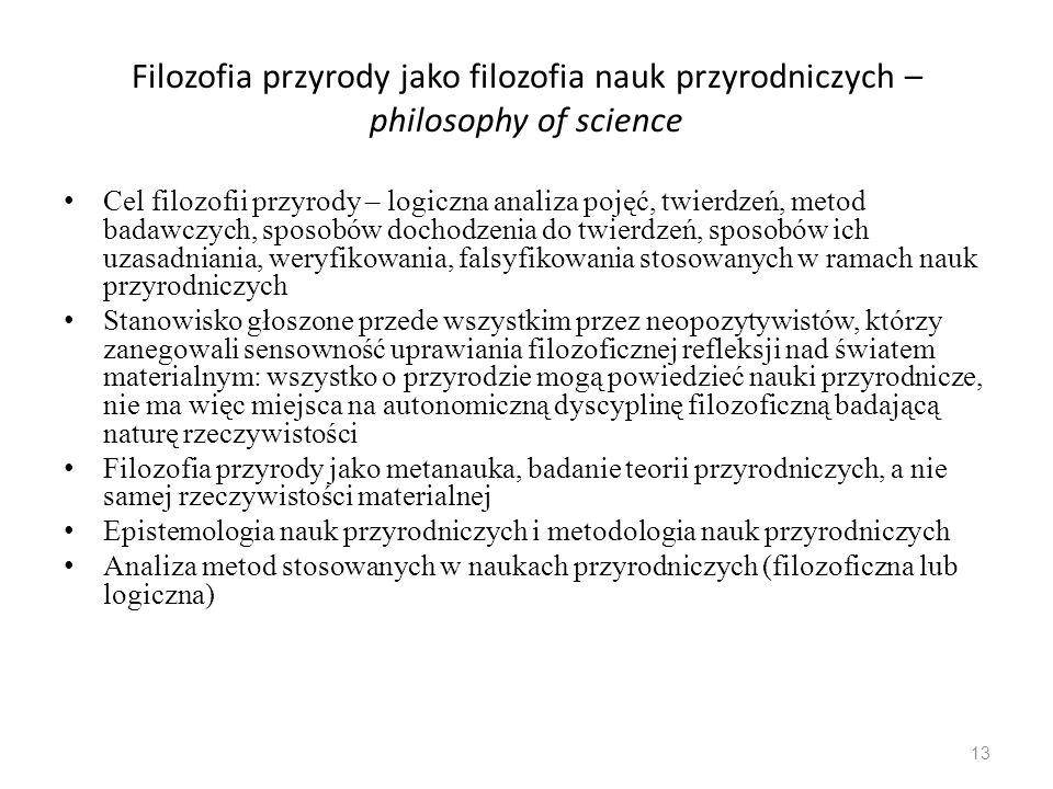 Filozofia przyrody jako filozofia nauk przyrodniczych – philosophy of science Cel filozofii przyrody – logiczna analiza pojęć, twierdzeń, metod badawczych, sposobów dochodzenia do twierdzeń, sposobów ich uzasadniania, weryfikowania, falsyfikowania stosowanych w ramach nauk przyrodniczych Stanowisko głoszone przede wszystkim przez neopozytywistów, którzy zanegowali sensowność uprawiania filozoficznej refleksji nad światem materialnym: wszystko o przyrodzie mogą powiedzieć nauki przyrodnicze, nie ma więc miejsca na autonomiczną dyscyplinę filozoficzną badającą naturę rzeczywistości Filozofia przyrody jako metanauka, badanie teorii przyrodniczych, a nie samej rzeczywistości materialnej Epistemologia nauk przyrodniczych i metodologia nauk przyrodniczych Analiza metod stosowanych w naukach przyrodniczych (filozoficzna lub logiczna) 13