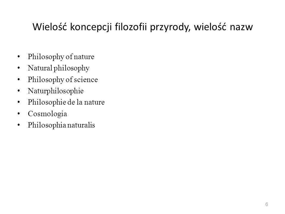 Wielość koncepcji filozofii przyrody, wielość nazw Philosophy of nature Natural philosophy Philosophy of science Naturphilosophie Philosophie de la nature Cosmologia Philosophia naturalis 6
