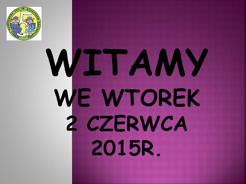 WITAMY WE WTOREK 2 CZERWCA 2015R.