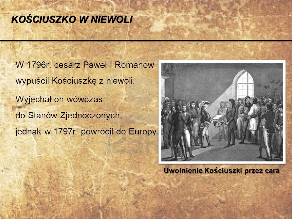 W 1796r. cesarz Paweł I Romanow wypuścił Kościuszkę z niewoli. Wyjechał on wówczas do Stanów Zjednoczonych, jednak w 1797r. powrócił do Europy. Uwolni