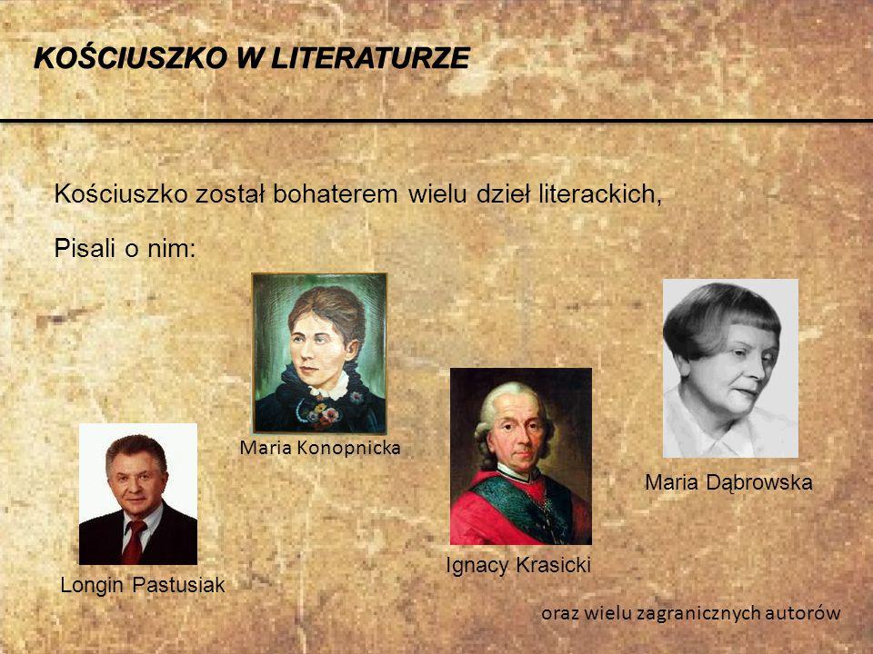 KOŚCIUSZKO W LITERATURZE Kościuszko został bohaterem wielu dzieł literackich, Pisali o nim: Longin Pastusiak Maria Konopnicka Maria Dąbrowska Ignacy K