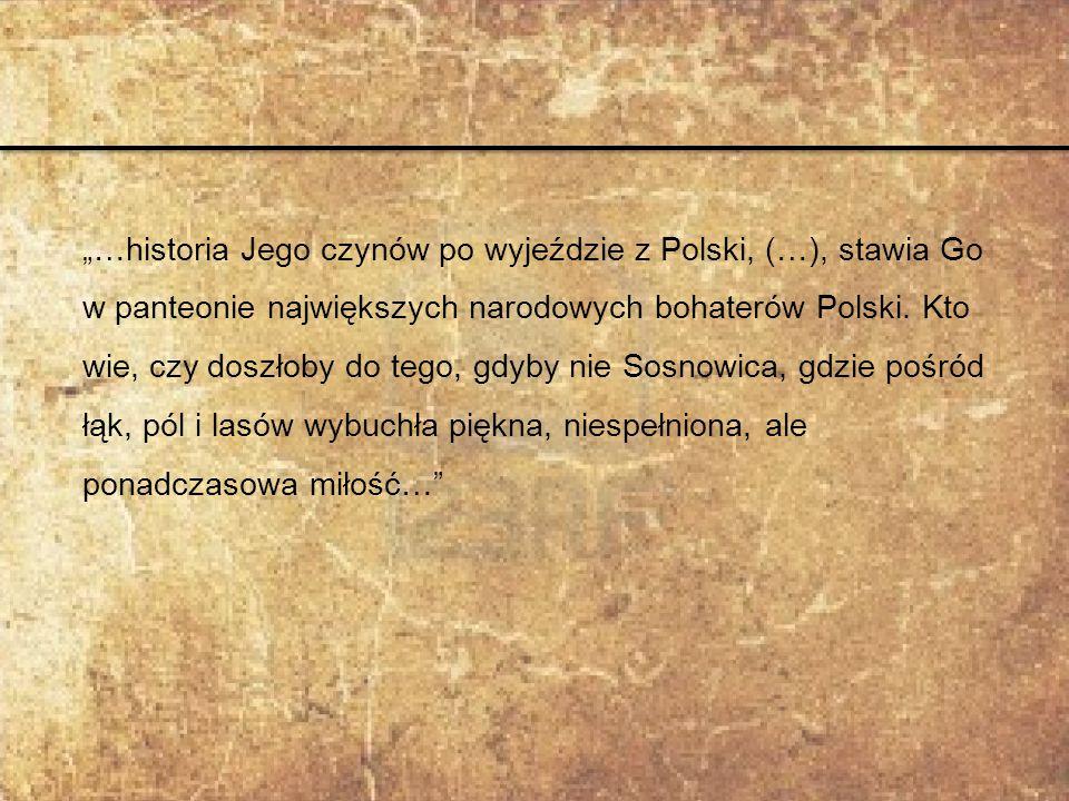 """""""…historia Jego czynów po wyjeździe z Polski, (…), stawia Go w panteonie największych narodowych bohaterów Polski. Kto wie, czy doszłoby do tego, gdyb"""