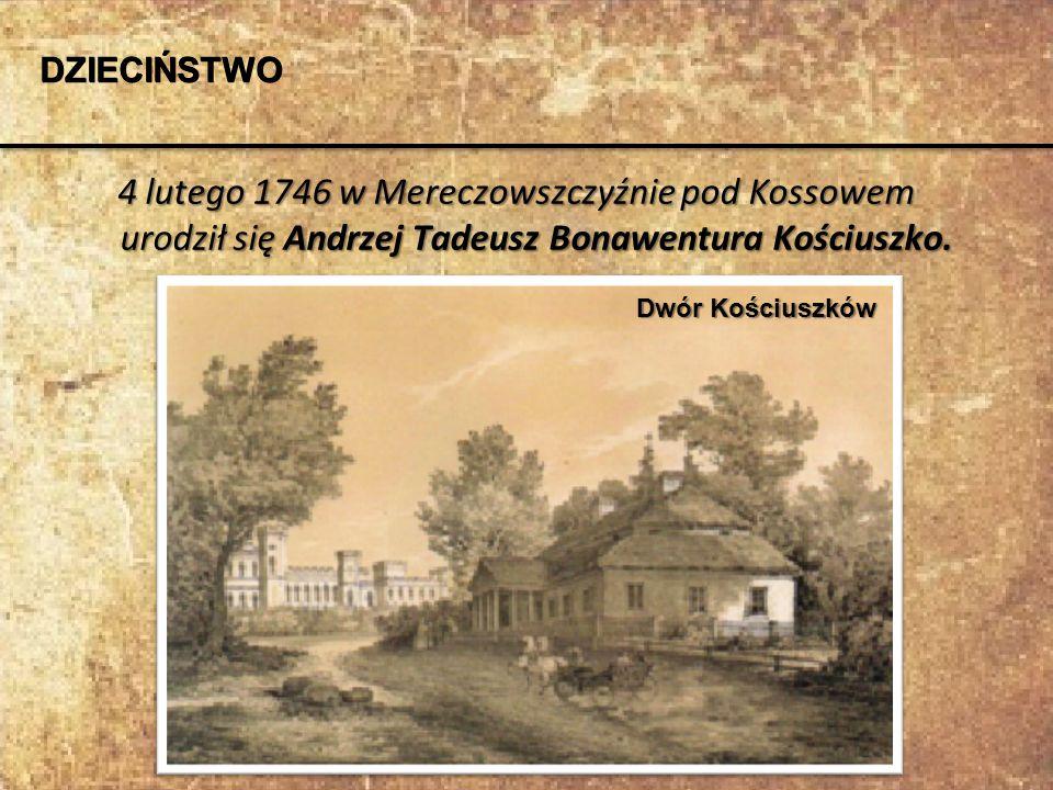 4 lutego 1746 w Mereczowszczyźnie pod Kossowem urodził się Andrzej Tadeusz Bonawentura Kościuszko. DZIECIŃSTWO Dwór Kościuszków