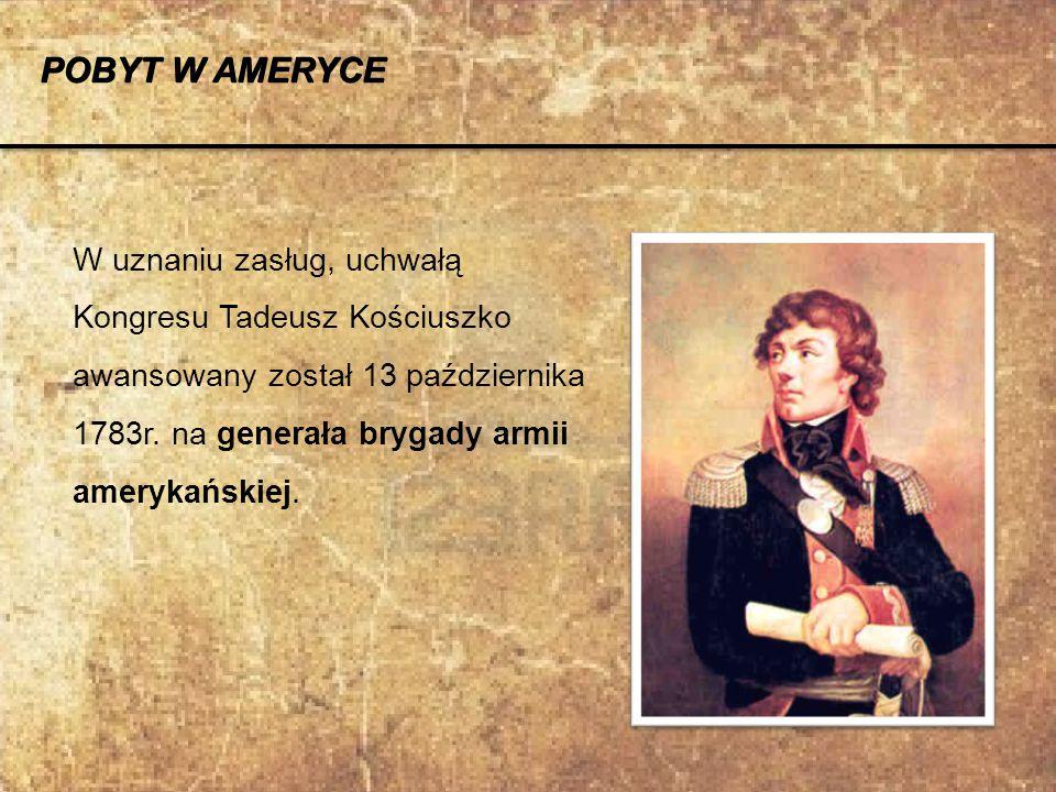 W uznaniu zasług, uchwałą Kongresu Tadeusz Kościuszko awansowany został 13 października 1783r. na generała brygady armii amerykańskiej. POBYT W AMERYC