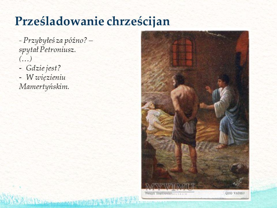 Prześladowanie chrześcijan - Przybyłeś za późno? – spytał Petroniusz. (…) -Gdzie jest? -W więzieniu Mamertyńskim.