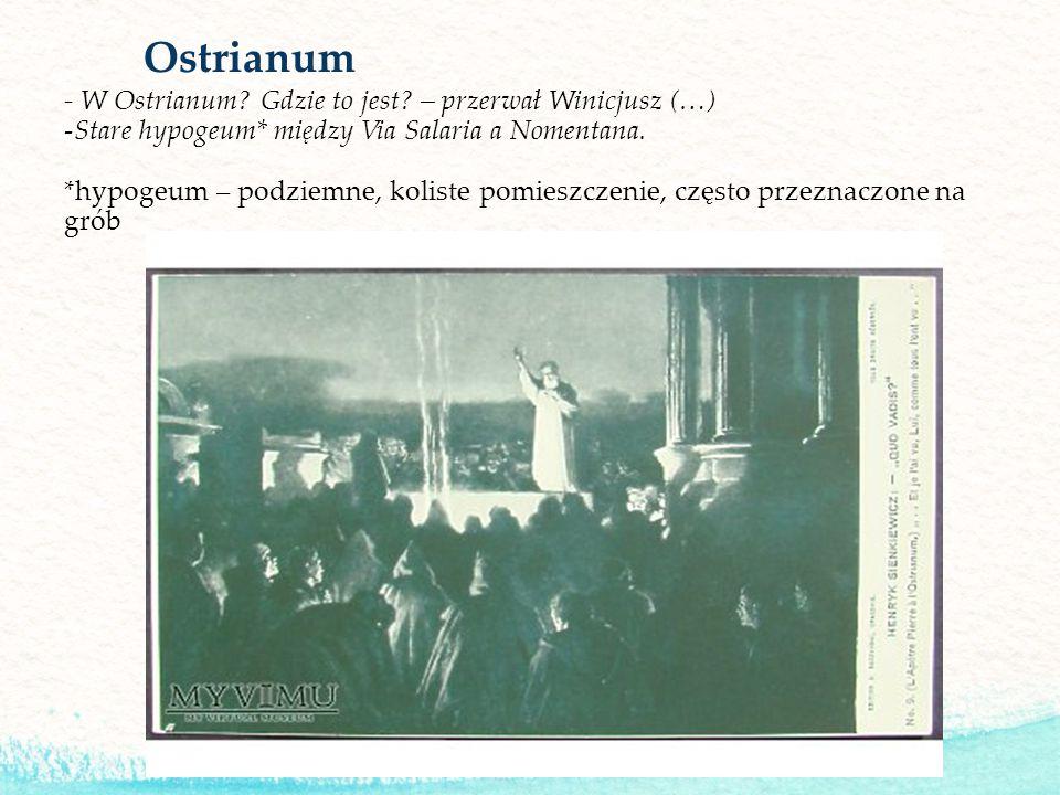 Ostrianum - W Ostrianum? Gdzie to jest? – przerwał Winicjusz (…) -Stare hypogeum* między Via Salaria a Nomentana. *hypogeum – podziemne, koliste pomie