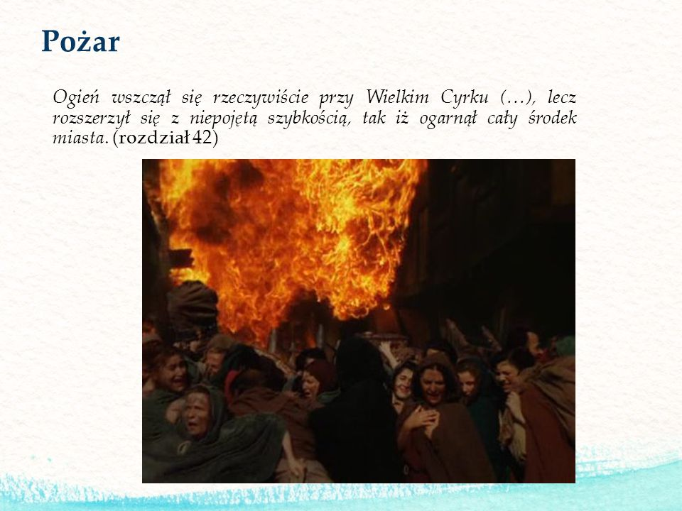 Pożar Ogień wszczął się rzeczywiście przy Wielkim Cyrku (…), lecz rozszerzył się z niepojętą szybkością, tak iż ogarnął cały środek miasta. (rozdział