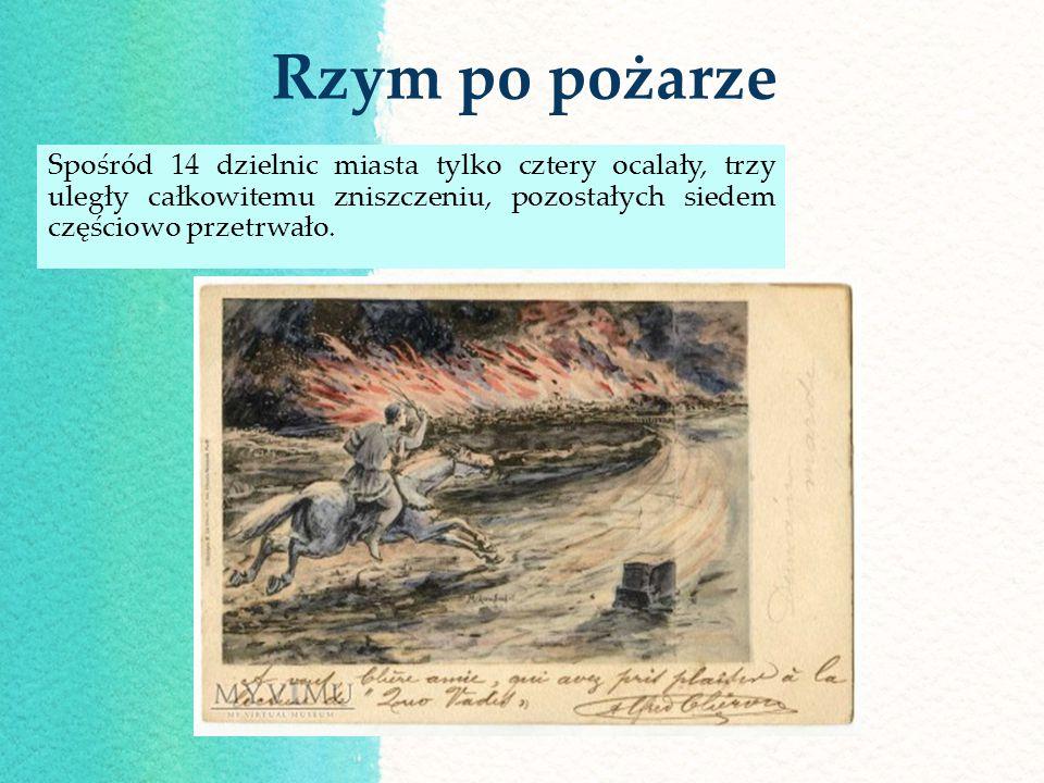 Rzym po pożarze Spośród 14 dzielnic miasta tylko cztery ocalały, trzy uległy całkowitemu zniszczeniu, pozostałych siedem częściowo przetrwało.