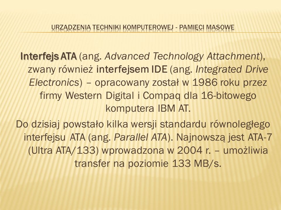 Interfejs ATA Interfejs ATA (ang. Advanced Technology Attachment), zwany również interfejsem IDE (ang. Integrated Drive Electronics) – opracowany zost