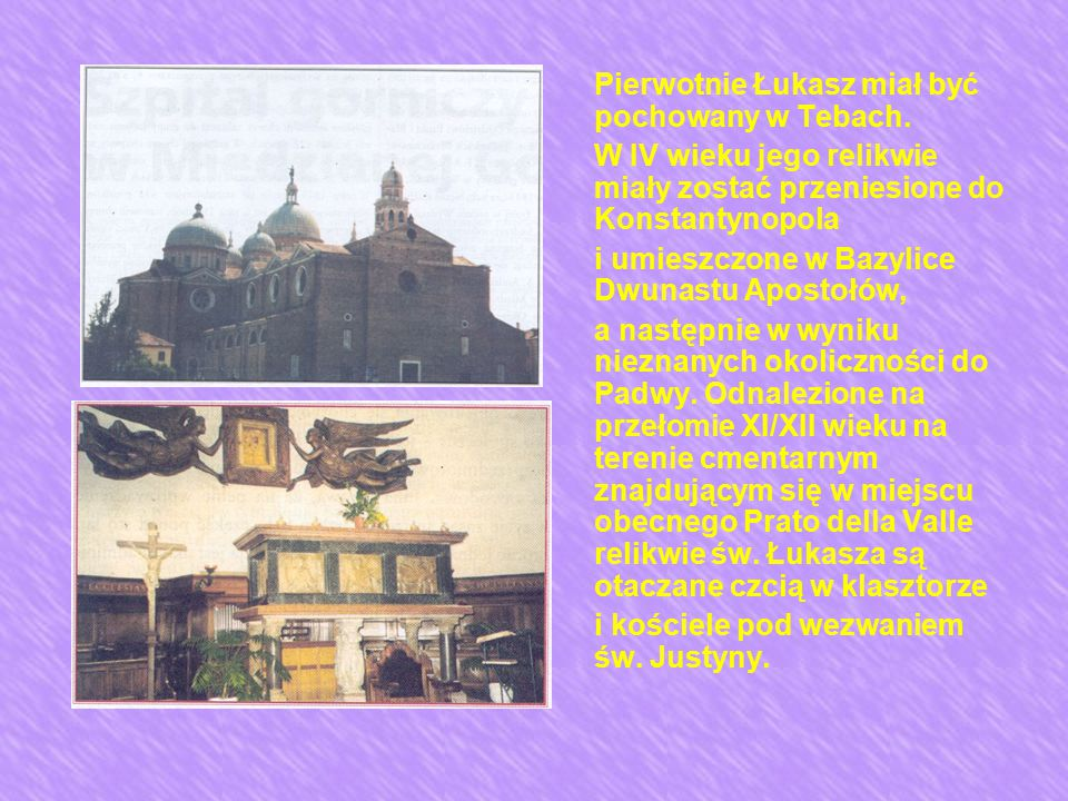 Pierwotnie Łukasz miał być pochowany w Tebach. W IV wieku jego relikwie miały zostać przeniesione do Konstantynopola i umieszczone w Bazylice Dwunastu
