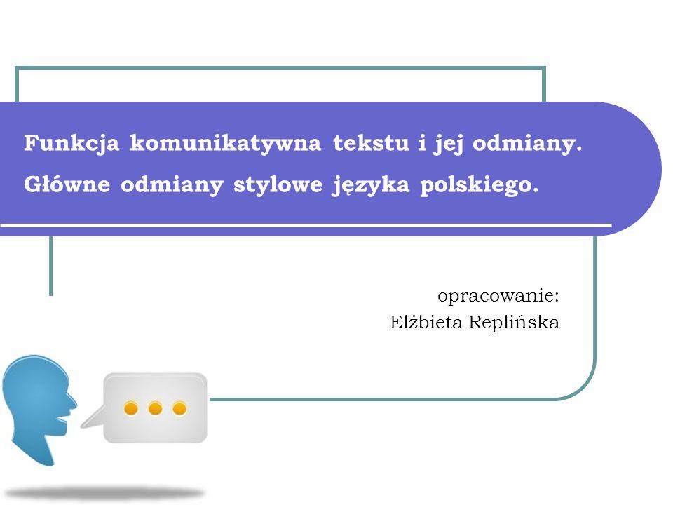 Funkcja komunikatywna tekstu i jej odmiany. Główne odmiany stylowe języka polskiego. opracowanie: Elżbieta Replińska