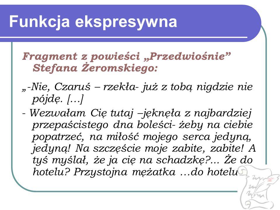 """Funkcja ekspresywna Fragment z powieści """"Przedwiośnie"""" Stefana Żeromskiego: """"-Nie, Czaruś – rzekła- już z tobą nigdzie nie pójdę. […] - Wezwałam Cię t"""