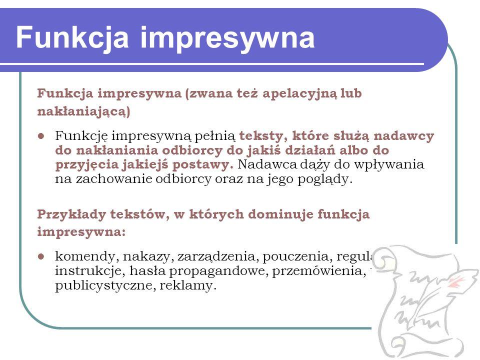 Funkcja impresywna (zwana też apelacyjną lub nakłaniającą) Funkcję impresywną pełnią teksty, które służą nadawcy do nakłaniania odbiorcy do jakiś dzia