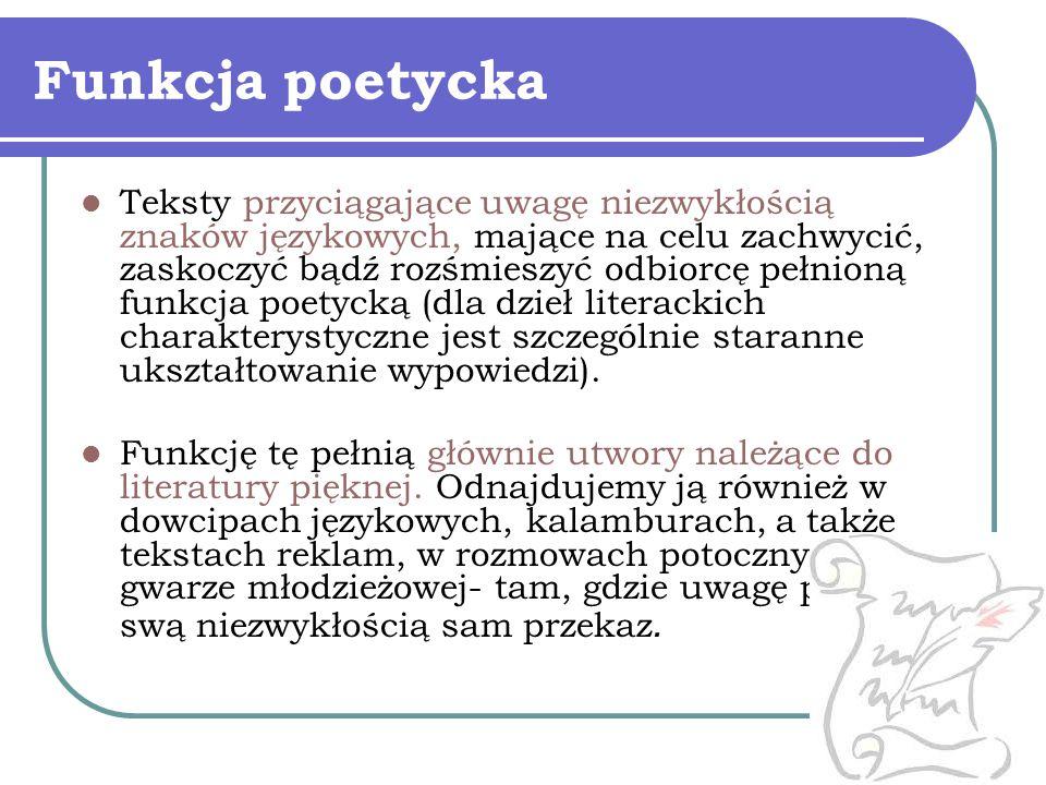 Funkcja poetycka Teksty przyciągające uwagę niezwykłością znaków językowych, mające na celu zachwycić, zaskoczyć bądź rozśmieszyć odbiorcę pełnioną fu