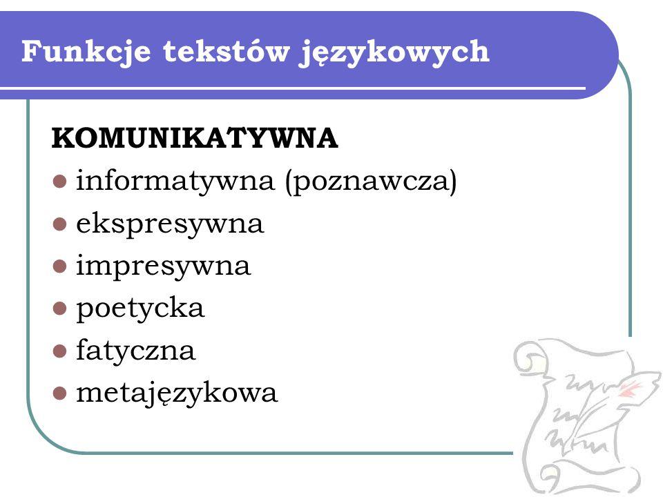 Funkcje tekstów językowych KOMUNIKATYWNA informatywna (poznawcza) ekspresywna impresywna poetycka fatyczna metajęzykowa