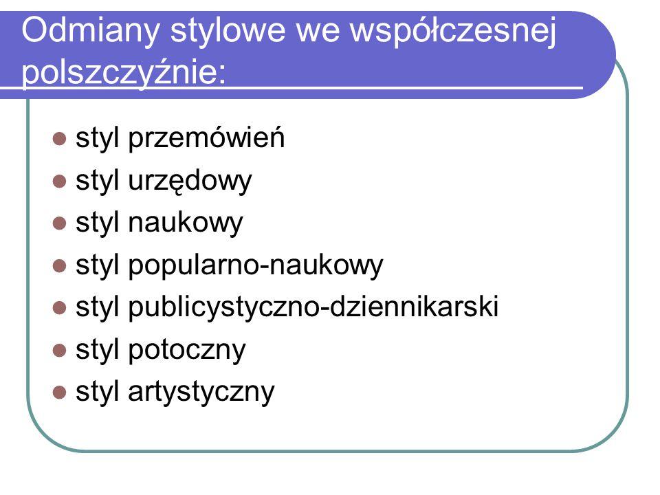 Odmiany stylowe we współczesnej polszczyźnie: styl przemówień styl urzędowy styl naukowy styl popularno-naukowy styl publicystyczno-dziennikarski styl
