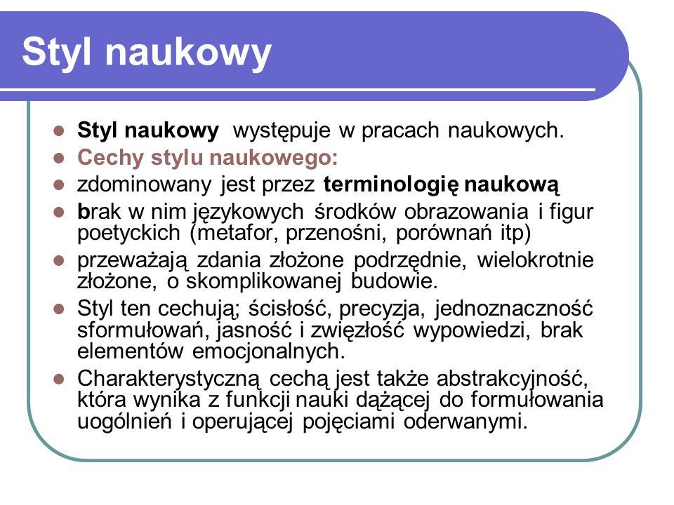 Styl naukowy Styl naukowy występuje w pracach naukowych. Cechy stylu naukowego: zdominowany jest przez terminologię naukową brak w nim językowych środ