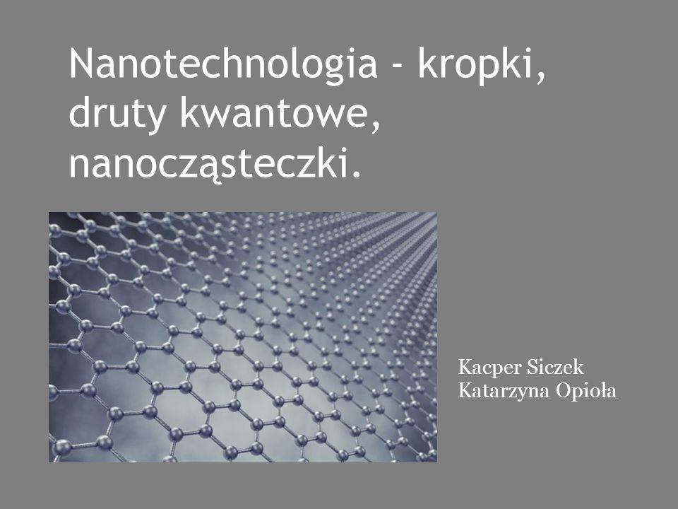 Nanotechnologia - kropki, druty kwantowe, nanocząsteczki. Kacper Siczek Katarzyna Opioła