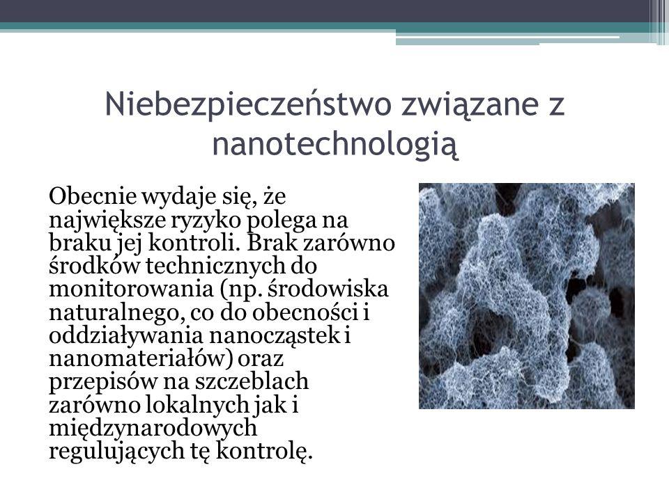 Niebezpieczeństwo związane z nanotechnologią Obecnie wydaje się, że największe ryzyko polega na braku jej kontroli. Brak zarówno środków technicznych