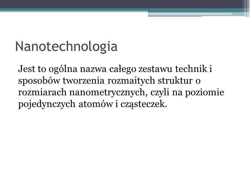 Nanotechnologia Jest to ogólna nazwa całego zestawu technik i sposobów tworzenia rozmaitych struktur o rozmiarach nanometrycznych, czyli na poziomie p