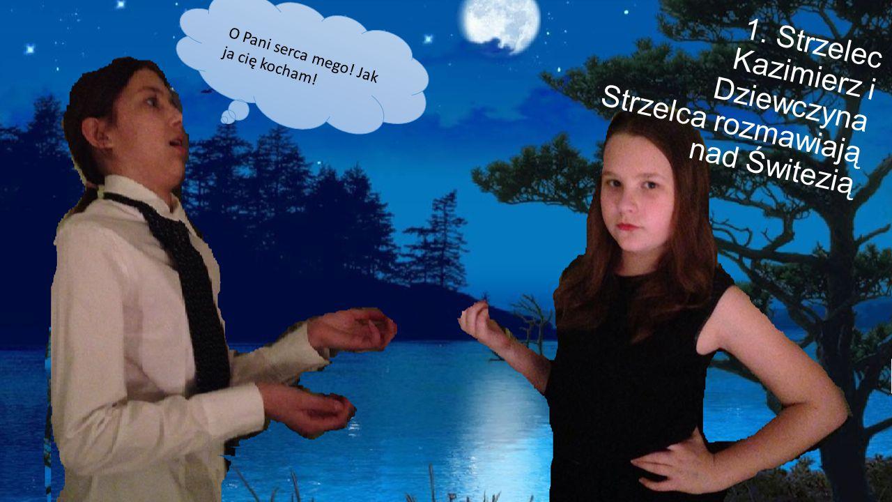 1.Strzelec Kazimierz i Dziewczyna Strzelca rozmawiają nad Świtezią O Pani serca mego.