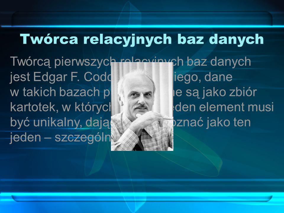 Twórca relacyjnych baz danych Twórcą pierwszych relacyjnych baz danych jest Edgar F.