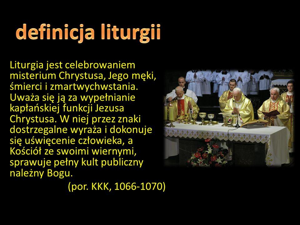 Definicja liturgii Liturgia jest celebrowaniem misterium Chrystusa, Jego męki, śmierci i zmartwychwstania.