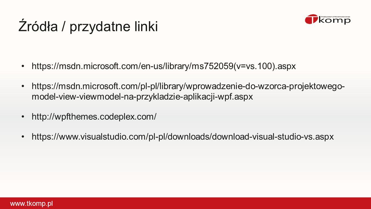 Źródła / przydatne linki www.tkomp.pl https://msdn.microsoft.com/en-us/library/ms752059(v=vs.100).aspxhttps://msdn.microsoft.com/en-us/library/ms752059(v=vs.100).aspx https://msdn.microsoft.com/pl-pl/library/wprowadzenie-do-wzorca-projektowego- model-view-viewmodel-na-przykladzie-aplikacji-wpf.aspxhttps://msdn.microsoft.com/pl-pl/library/wprowadzenie-do-wzorca-projektowego- model-view-viewmodel-na-przykladzie-aplikacji-wpf.aspx http://wpfthemes.codeplex.com/http://wpfthemes.codeplex.com/ https://www.visualstudio.com/pl-pl/downloads/download-visual-studio-vs.aspxhttps://www.visualstudio.com/pl-pl/downloads/download-visual-studio-vs.aspx
