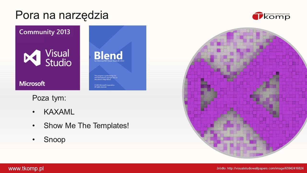 Pora na narzędzia www.tkomp.pl Poza tym: KAXAMLKAXAML Show Me The Templates!Show Me The Templates! SnoopSnoop źródło: http://visualstudiowallpapers.co
