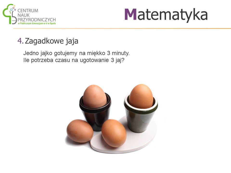 4.Zagadkowe jaja Matematyka Jedno jajko gotujemy na miękko 3 minuty. Ile potrzeba czasu na ugotowanie 3 jaj?