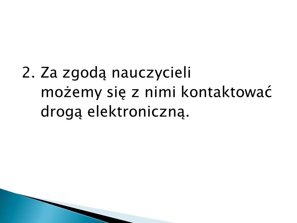2. Za zgodą nauczycieli możemy się z nimi kontaktować drogą elektroniczną.