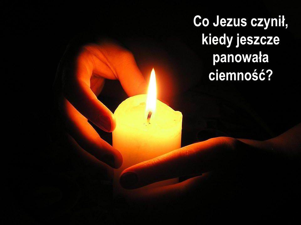 Co Jezus czynił, kiedy jeszcze panowała ciemność?