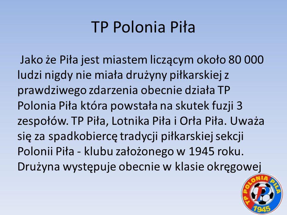 TP Polonia Piła Jako że Piła jest miastem liczącym około 80 000 ludzi nigdy nie miała drużyny piłkarskiej z prawdziwego zdarzenia obecnie działa TP Po