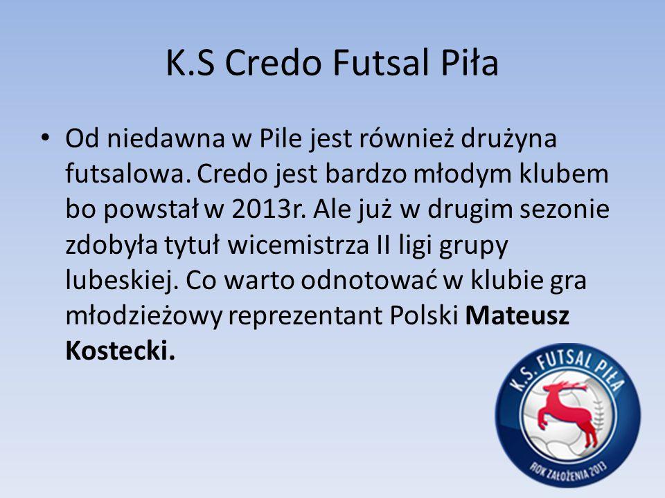 K.S Credo Futsal Piła Od niedawna w Pile jest również drużyna futsalowa. Credo jest bardzo młodym klubem bo powstał w 2013r. Ale już w drugim sezonie