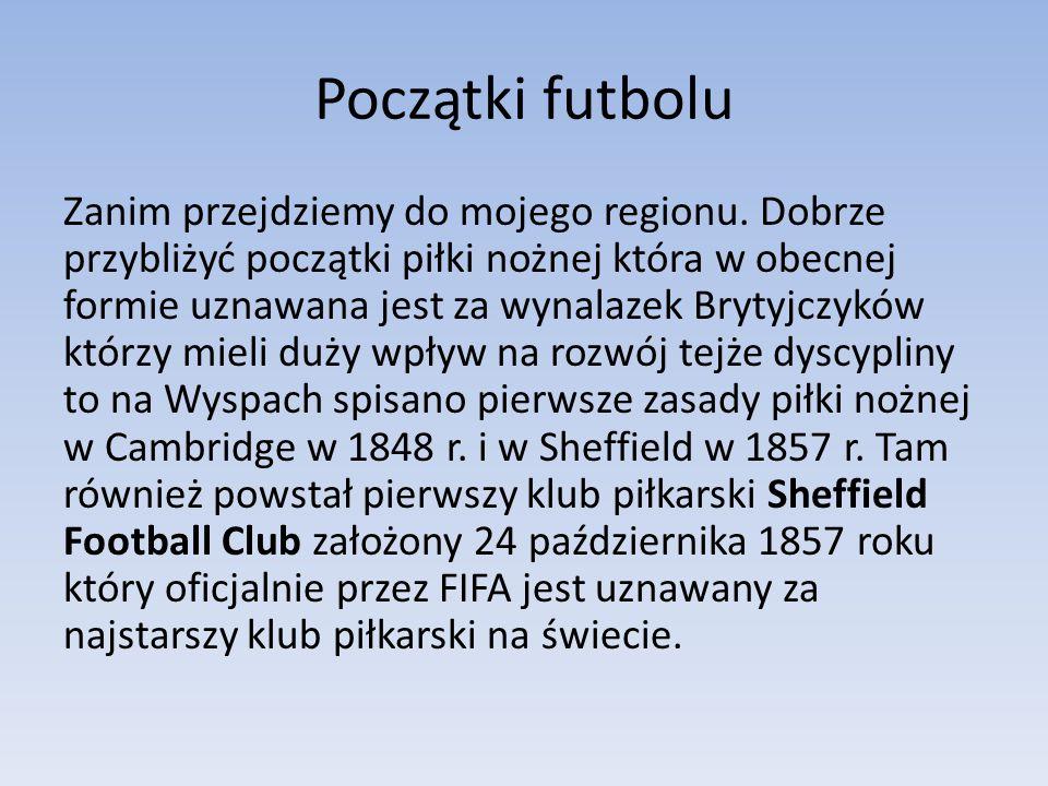 Początki futbolu Zanim przejdziemy do mojego regionu. Dobrze przybliżyć początki piłki nożnej która w obecnej formie uznawana jest za wynalazek Brytyj