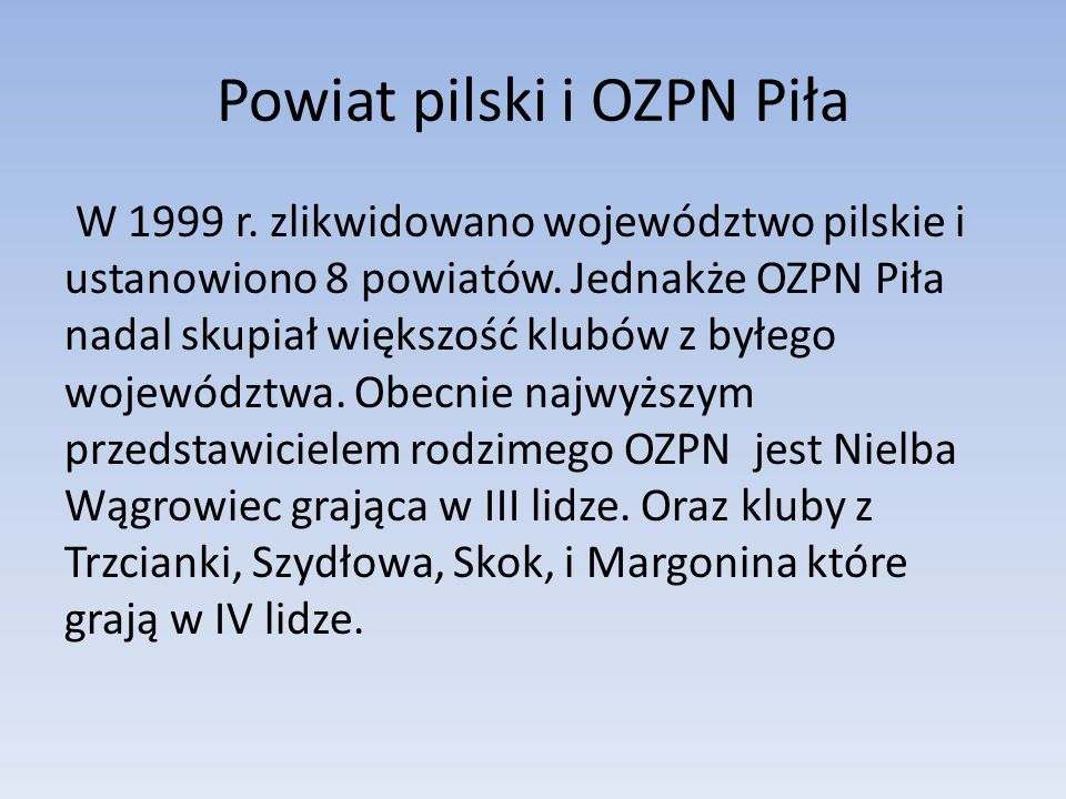Powiat pilski i OZPN Piła W 1999 r. zlikwidowano województwo pilskie i ustanowiono 8 powiatów. Jednakże OZPN Piła nadal skupiał większość klubów z był