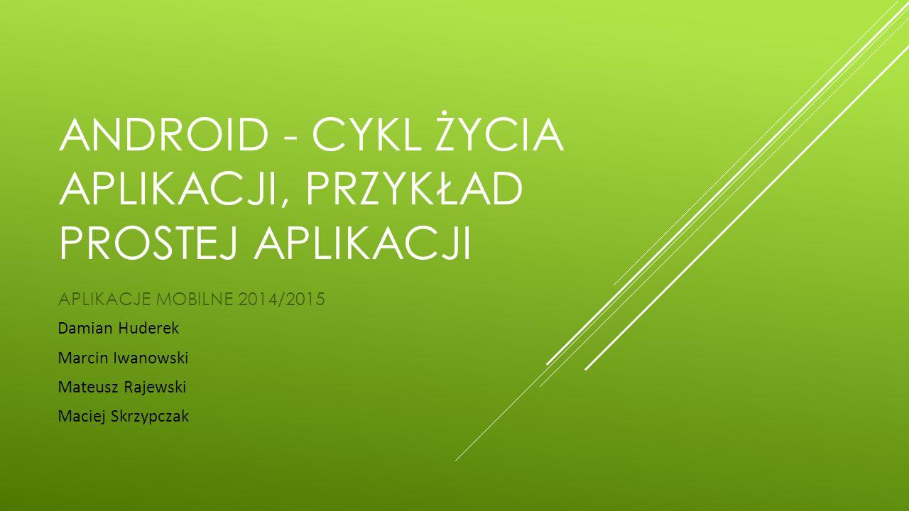 ANDROID - CYKL ŻYCIA APLIKACJI, PRZYKŁAD PROSTEJ APLIKACJI APLIKACJE MOBILNE 2014/2015 Damian Huderek Marcin Iwanowski Mateusz Rajewski Maciej Skrzypc