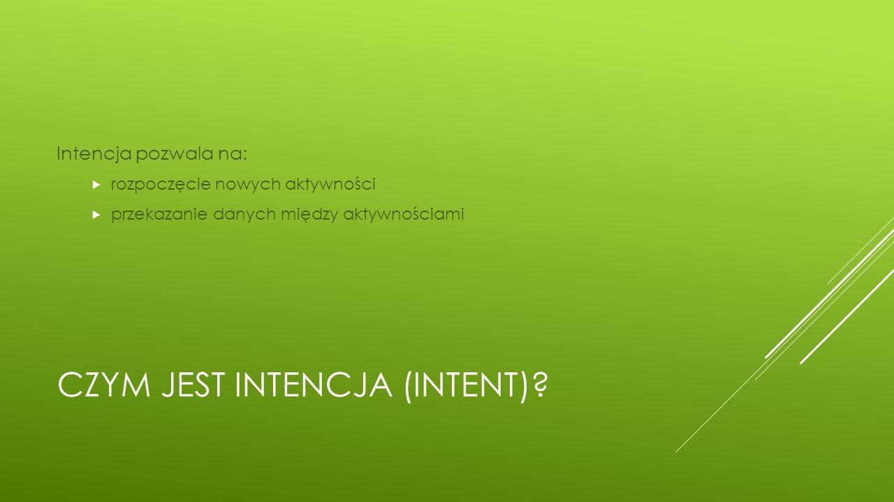 CZYM JEST INTENCJA (INTENT)? Intencja pozwala na:  rozpoczęcie nowych aktywności  przekazanie danych między aktywnościami
